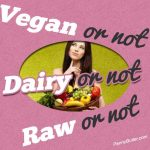 Vegan or not, Raw or not, Dairy or not