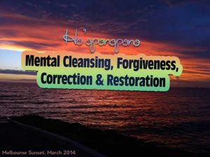 Hoʻoponopono ~ Mental Cleansing, Forgiveness, Correction & Restoration