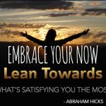 [Abraham] Embrace your now and lean towards what's satisfying you the most