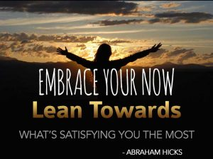 Embrace your now and lean towards what's satisfying you the most – Abraham Hicks