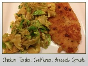 Chicken Tender, Cauliflower, Brussels Sprouts