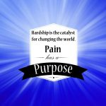 Pain has a Purpose: Hardship is the catalyst for changing the world.
