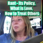 Rant – It's Policy, What is Love?, How to Treat Others