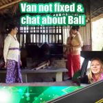 Van not fixed and chat about Bali